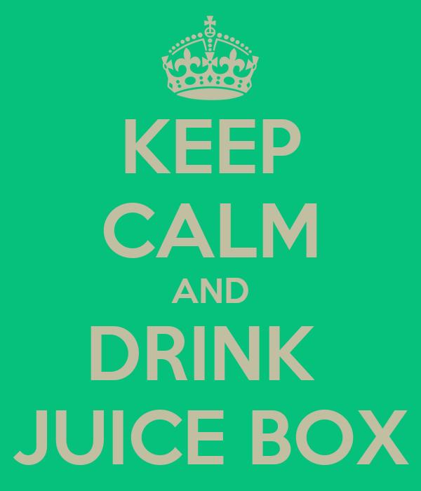 KEEP CALM AND DRINK  JUICE BOX