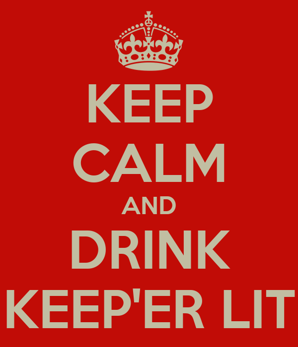KEEP CALM AND DRINK KEEP'ER LIT