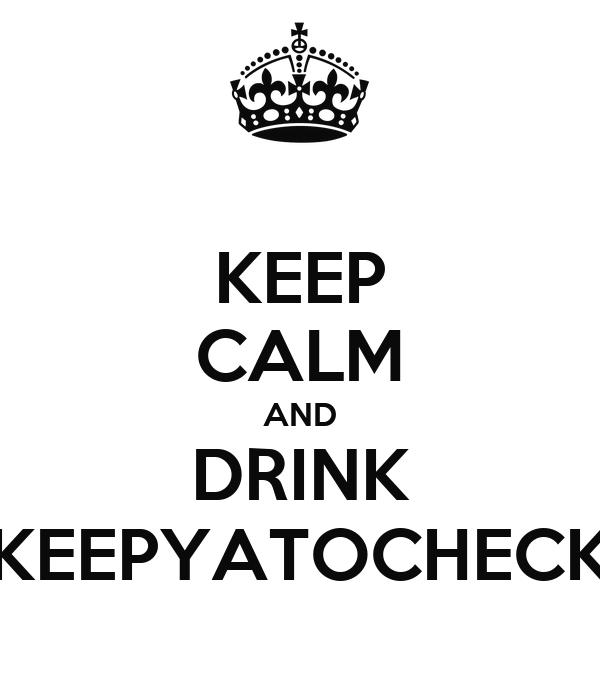 KEEP CALM AND DRINK KEEPYATOCHECK