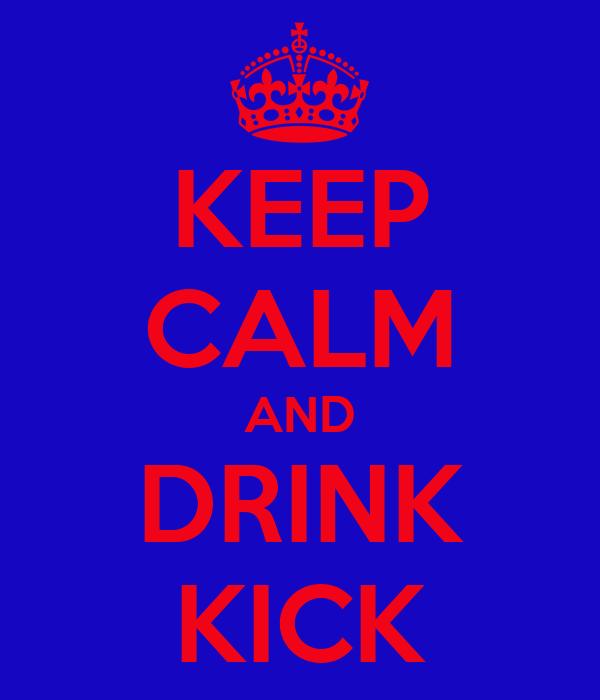 KEEP CALM AND DRINK KICK