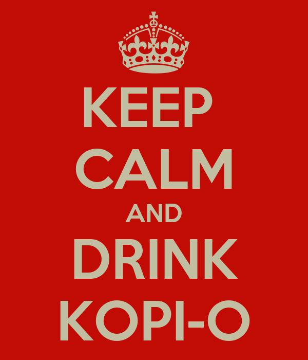 KEEP  CALM AND DRINK KOPI-O