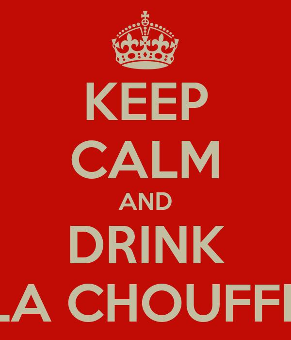 KEEP CALM AND DRINK LA CHOUFFE