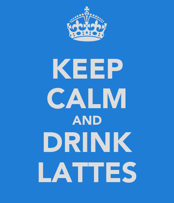 KEEP CALM AND DRINK LATTES