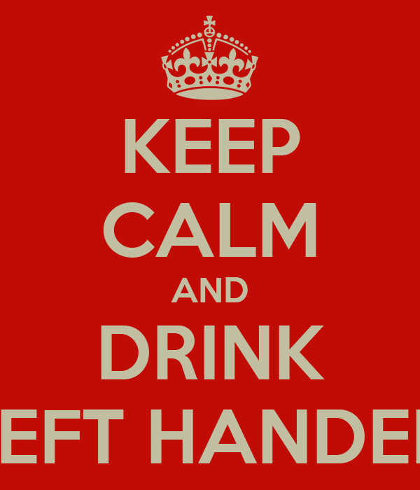 KEEP CALM AND DRINK LEFT HANDED