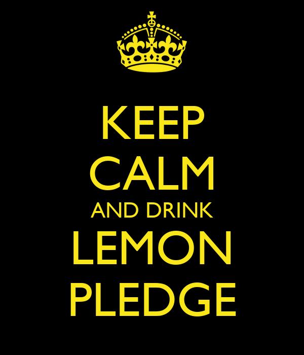 KEEP CALM AND DRINK LEMON PLEDGE