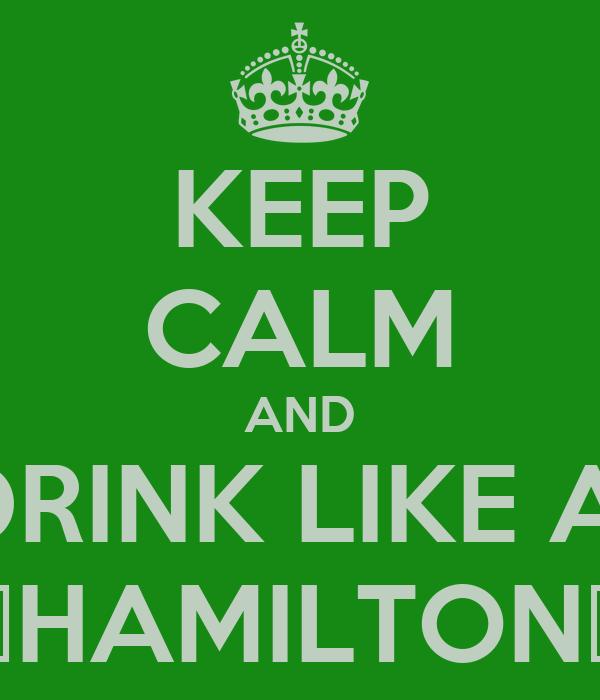 KEEP CALM AND DRINK LIKE A  🍀HAMILTON🍀