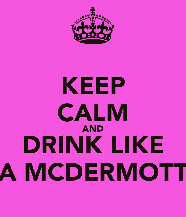 KEEP CALM AND DRINK LIKE A MCDERMOTT
