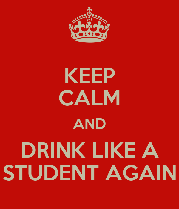 KEEP CALM AND DRINK LIKE A STUDENT AGAIN