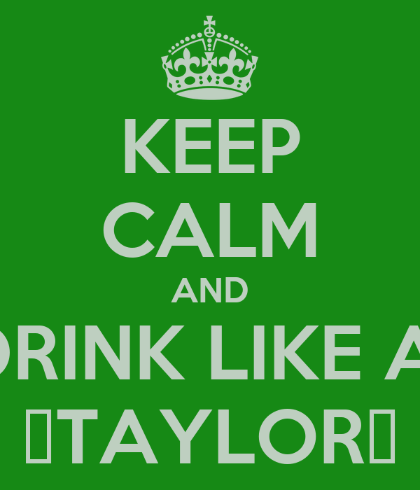 KEEP CALM AND DRINK LIKE A  🍀TAYLOR🍀