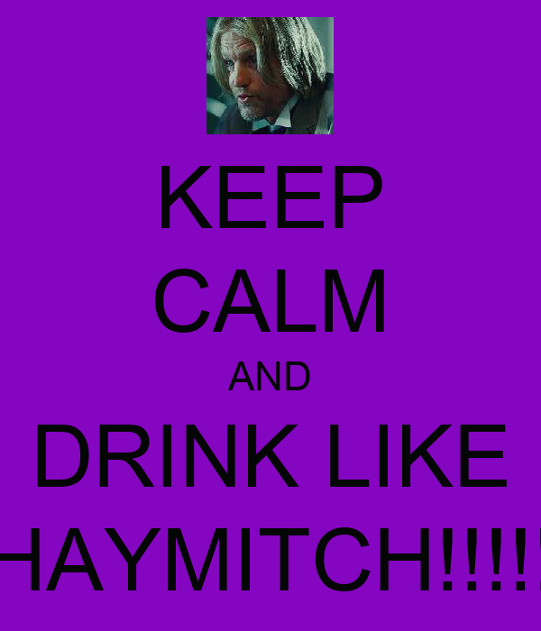 KEEP CALM AND DRINK LIKE  HAYMITCH!!!!!!