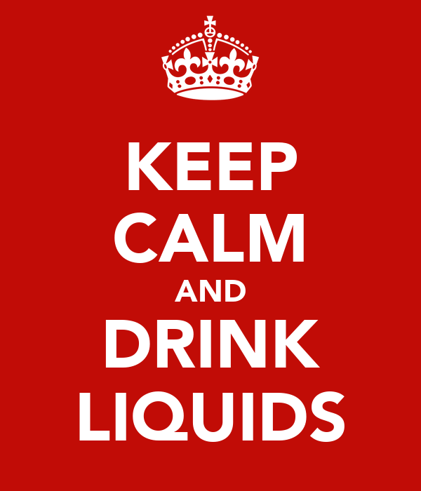 KEEP CALM AND DRINK LIQUIDS