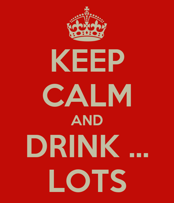 KEEP CALM AND DRINK ... LOTS