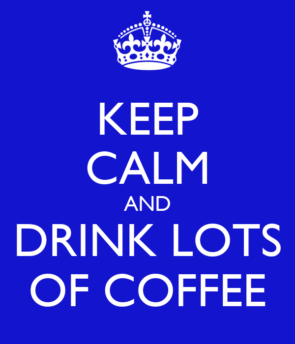 KEEP CALM AND DRINK LOTS OF COFFEE