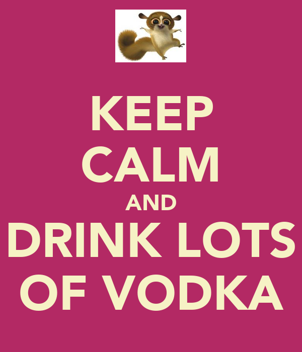 KEEP CALM AND DRINK LOTS OF VODKA