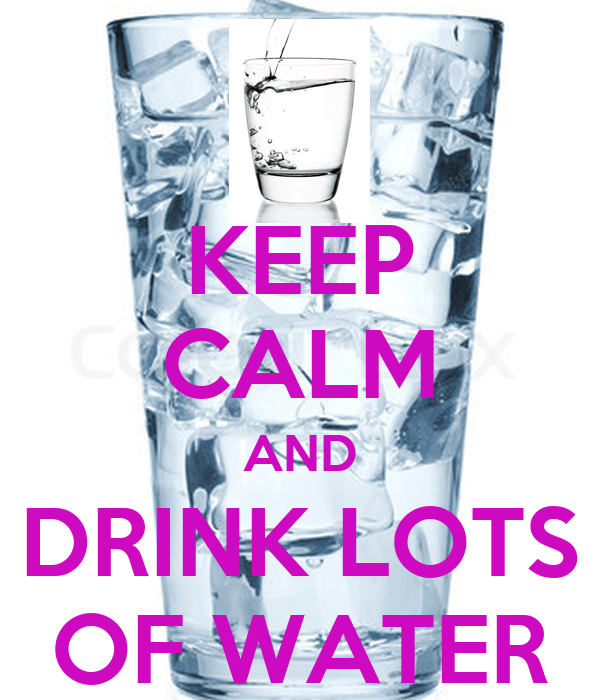 KEEP CALM AND DRINK LOTS OF WATER