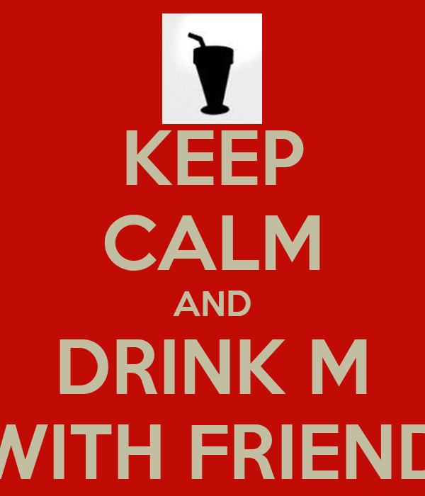 KEEP CALM AND DRINK M WITH FRIEND