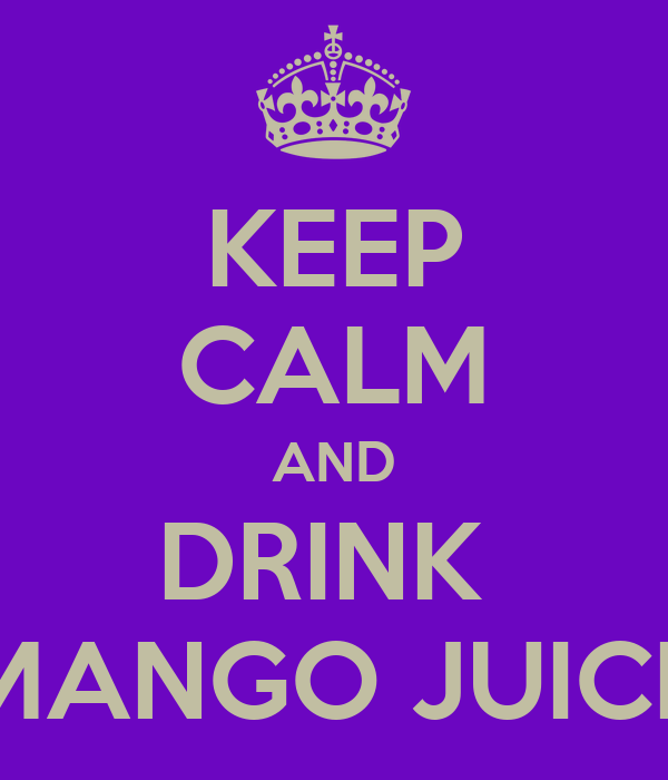 KEEP CALM AND DRINK  MANGO JUICE