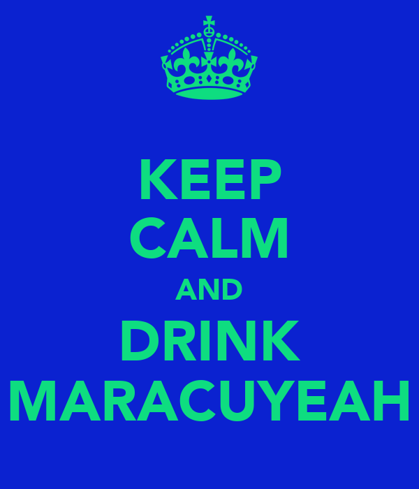 KEEP CALM AND DRINK MARACUYEAH