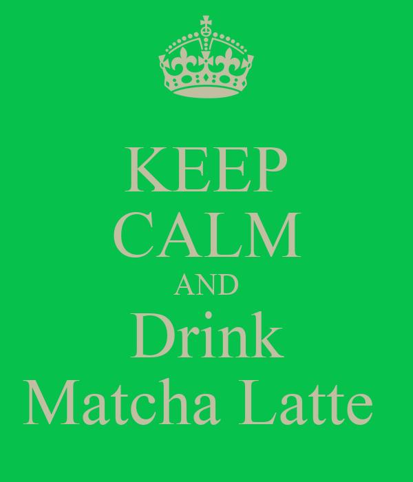 KEEP CALM AND Drink Matcha Latte