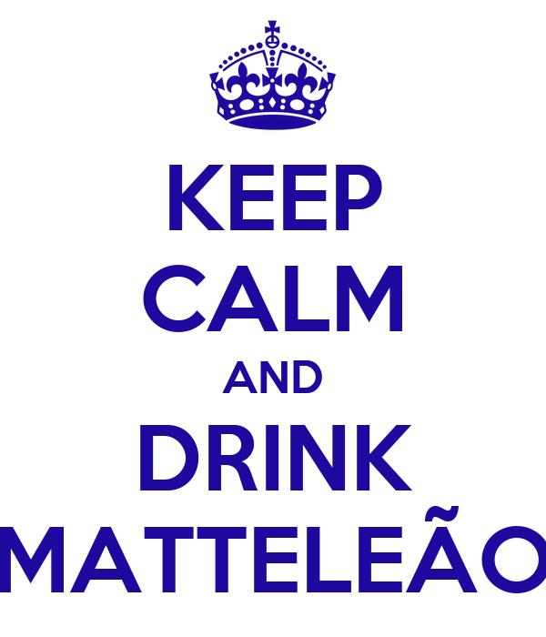 KEEP CALM AND DRINK MATTELEÃO