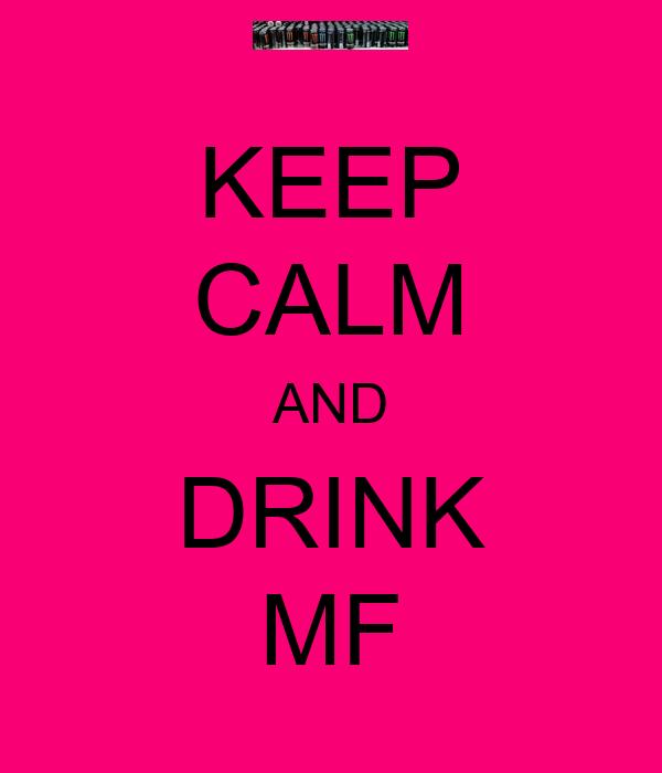 KEEP CALM AND DRINK MF