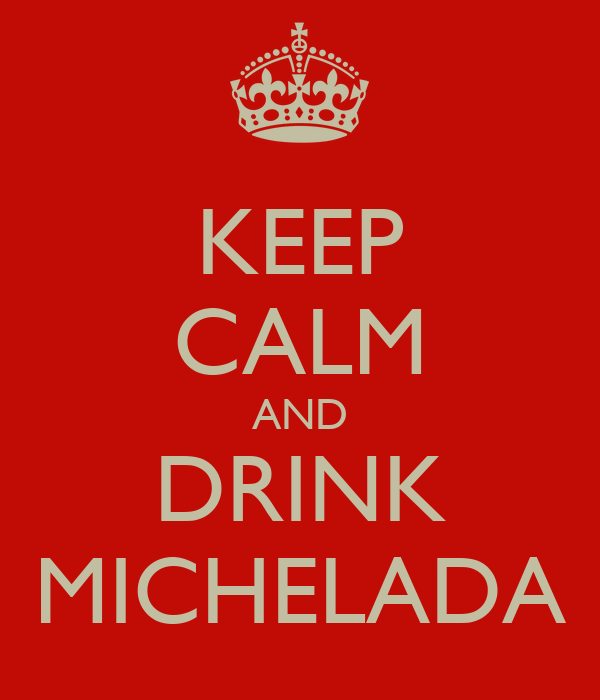 KEEP CALM AND DRINK MICHELADA
