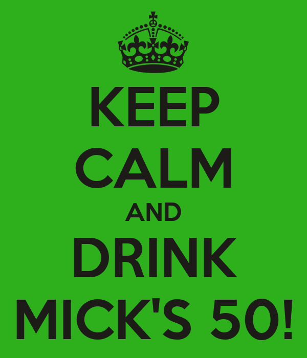 KEEP CALM AND DRINK MICK'S 50!
