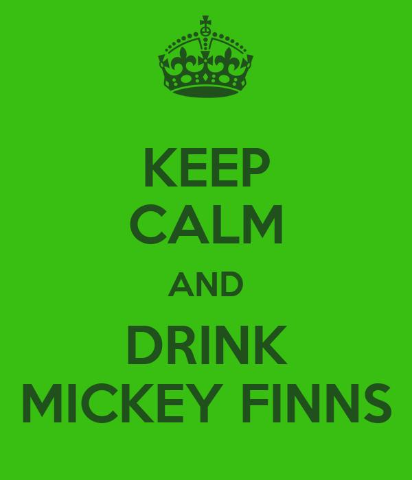 KEEP CALM AND DRINK MICKEY FINNS