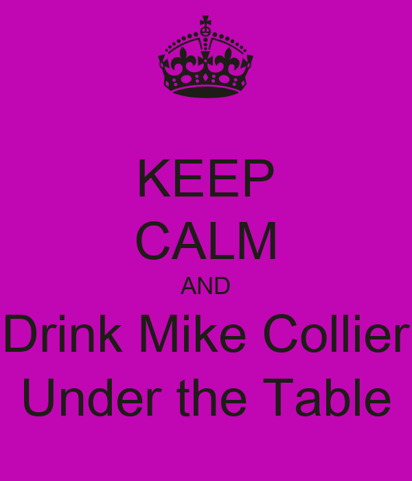 KEEP CALM AND Drink Mike Collier Under the Table