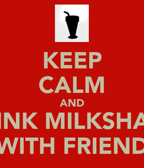 KEEP CALM AND DRINK MILKSHAKE WITH FRIEND