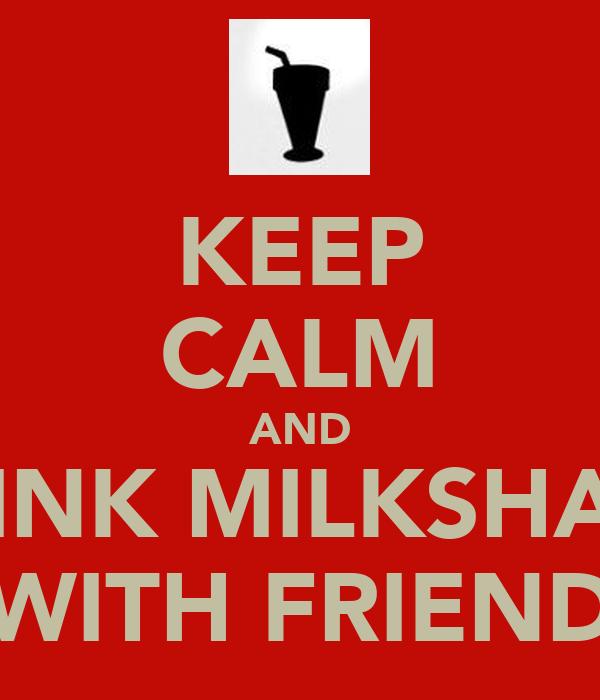 KEEP CALM AND DRINK MILKSHAKE WITH FRIEND
