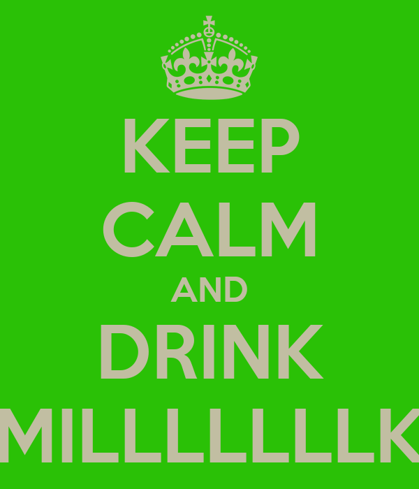 KEEP CALM AND DRINK MILLLLLLLK