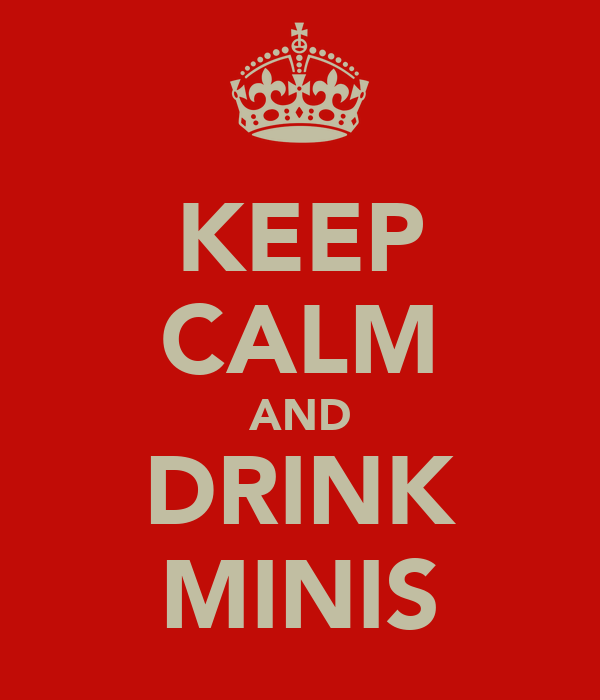 KEEP CALM AND DRINK MINIS