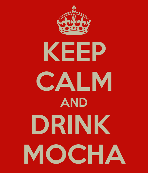 KEEP CALM AND DRINK  MOCHA