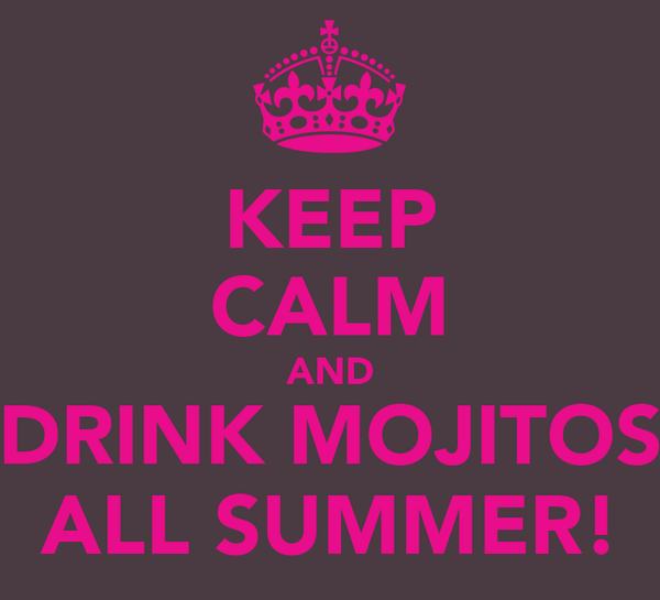 KEEP CALM AND DRINK MOJITOS ALL SUMMER!