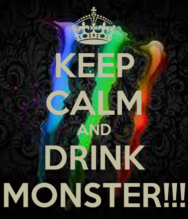 KEEP CALM AND DRINK MONSTER!!!