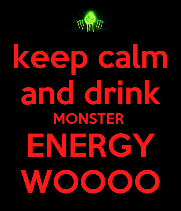 keep calm and drink MONSTER  ENERGY WOOOO