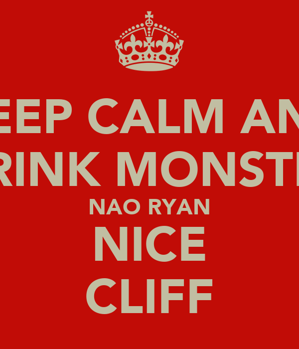 KEEP CALM AND DRINK MONSTER NAO RYAN NICE CLIFF