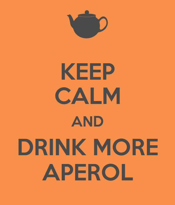 KEEP CALM AND DRINK MORE APEROL