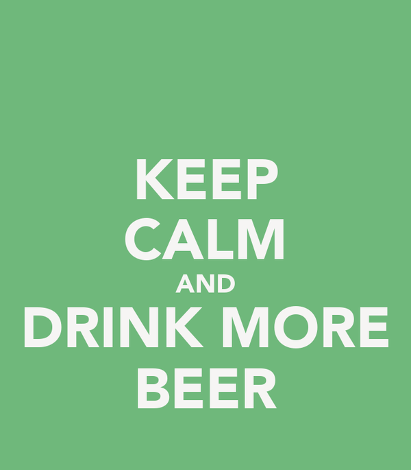 KEEP CALM AND DRINK MORE BEER