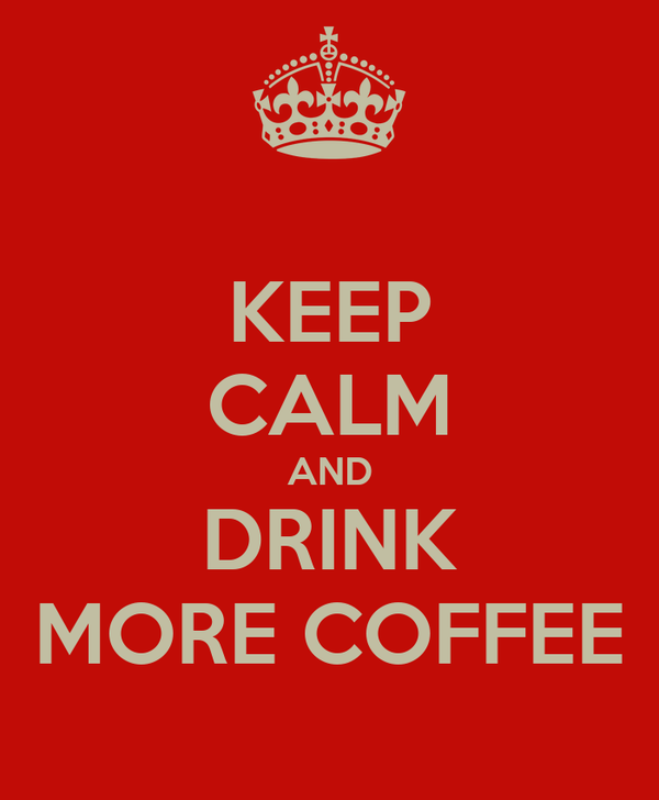 KEEP CALM AND DRINK MORE COFFEE