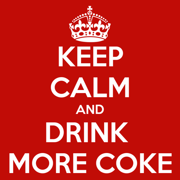KEEP CALM AND DRINK  MORE COKE