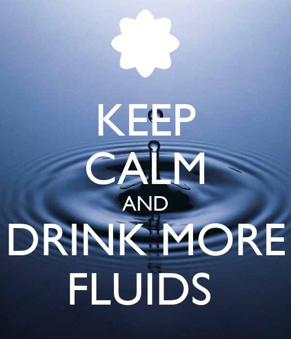 KEEP CALM AND DRINK MORE FLUIDS