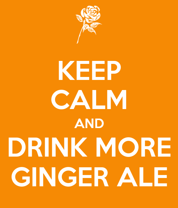 KEEP CALM AND DRINK MORE GINGER ALE