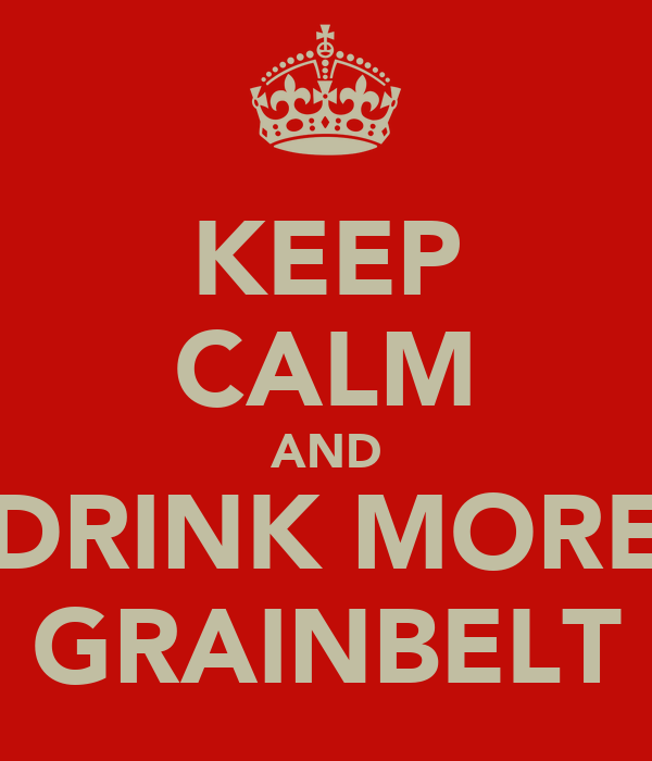 KEEP CALM AND DRINK MORE GRAINBELT