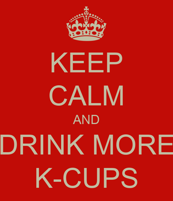 KEEP CALM AND DRINK MORE K-CUPS