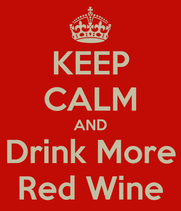 KEEP CALM AND Drink More Red Wine