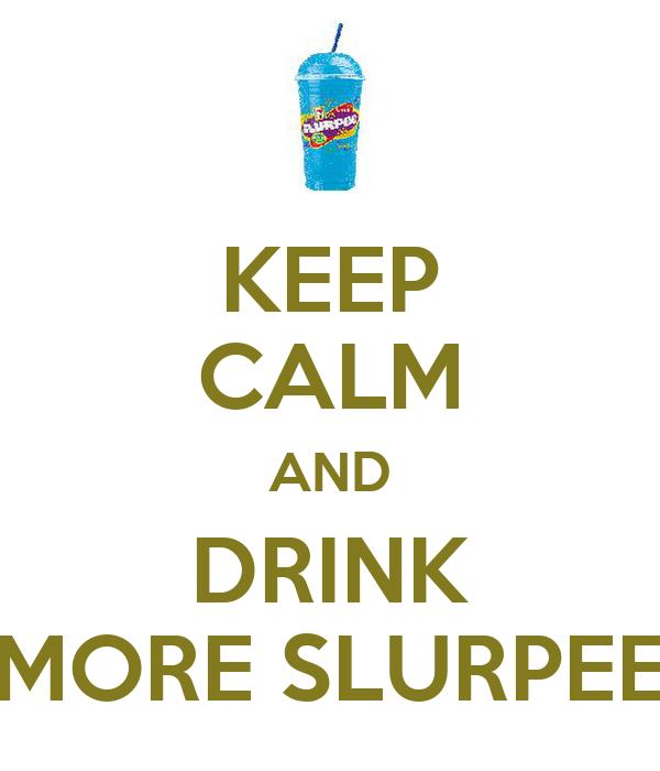 KEEP CALM AND DRINK MORE SLURPEE