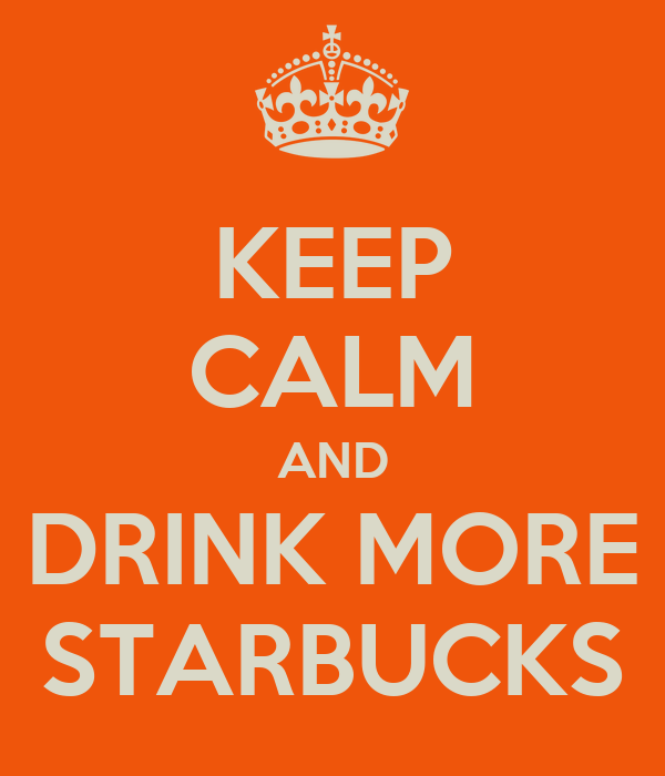 KEEP CALM AND DRINK MORE STARBUCKS