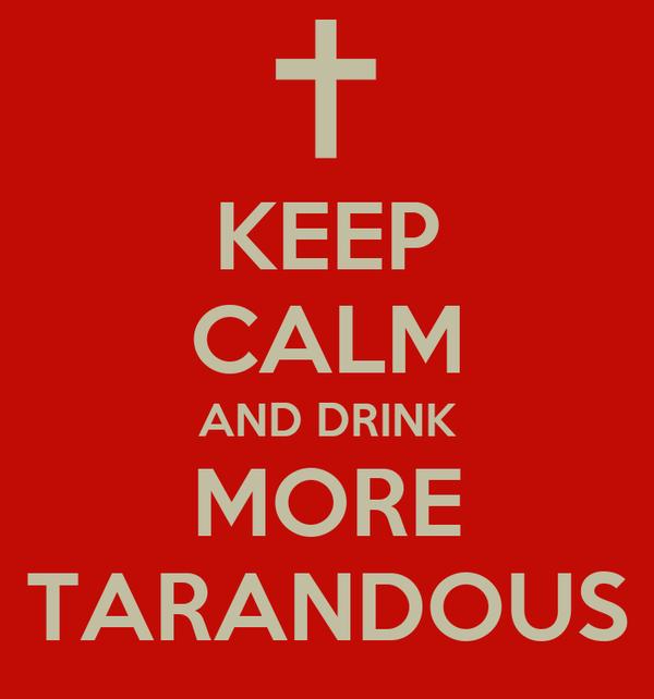 KEEP CALM AND DRINK MORE TARANDOUS